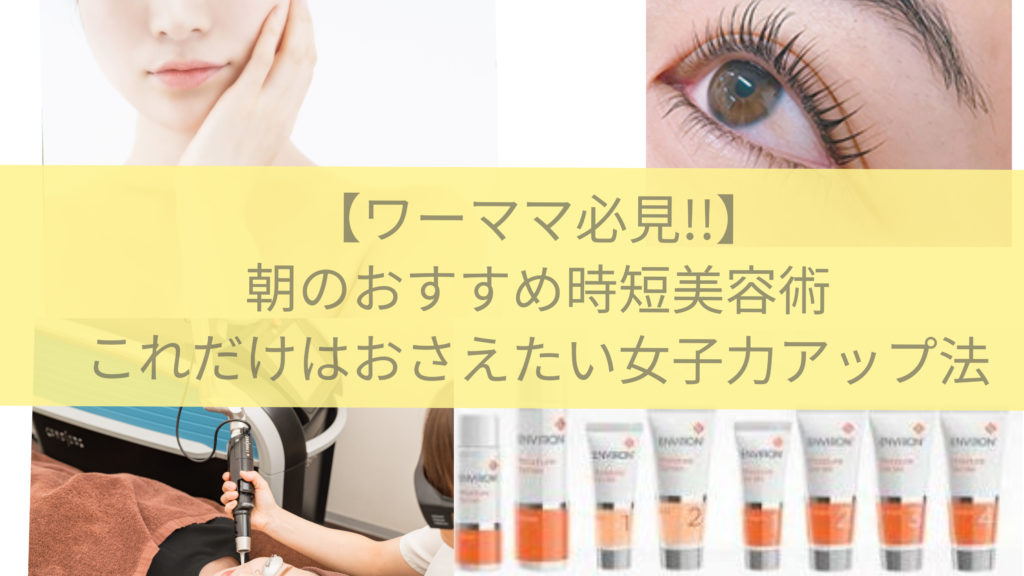 【ワーママ必見!】朝のオススメ時短美容術!これだけはおさえたい女子力アップ法